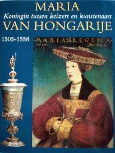 MARIA VAN HONGARIJE * Koningin Tussen Keizers en Kunstenaars