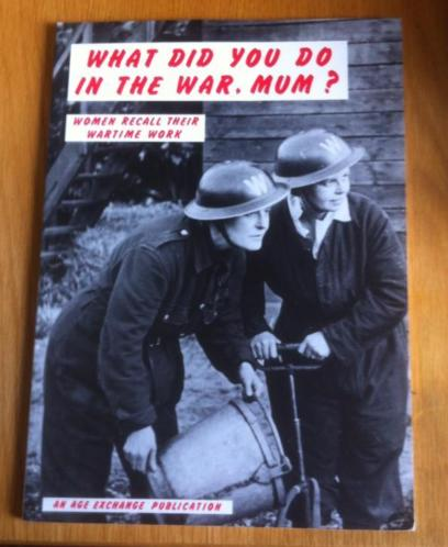 What did you do in the war. Mum ? Wonen recall their wartime